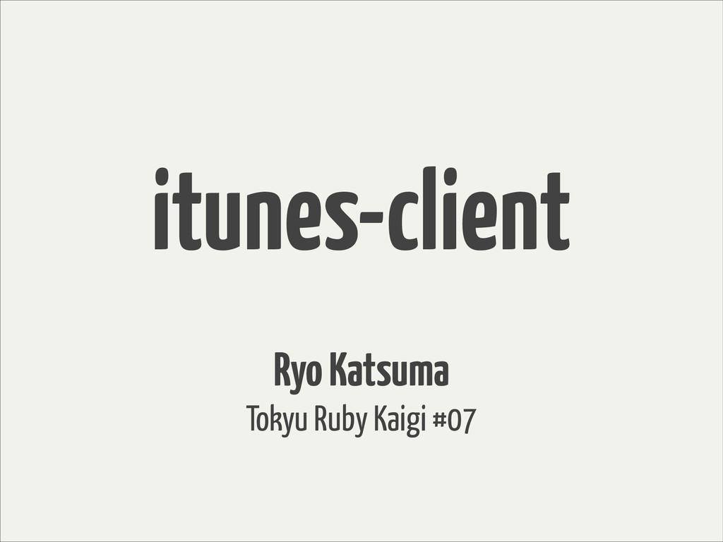 itunes-client Ryo Katsuma Tokyu Ruby Kaigi #07