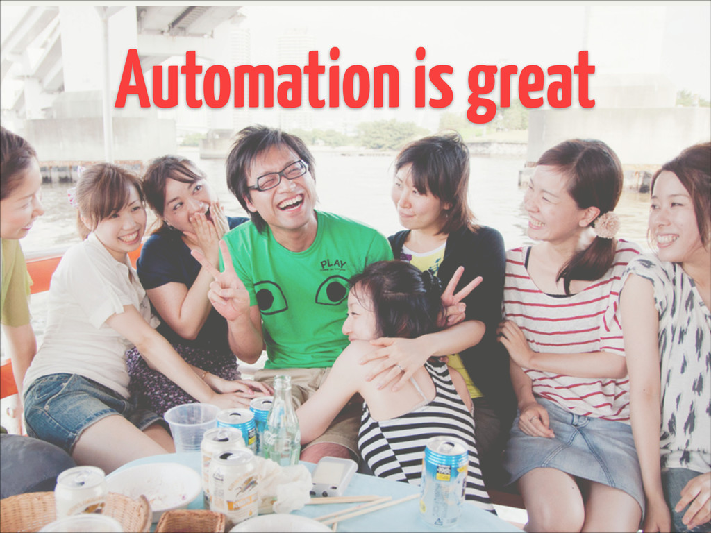 Automation is great
