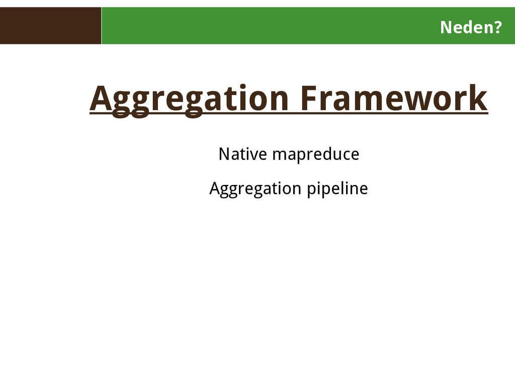 Neden? Aggregation Framework Native mapreduce A...