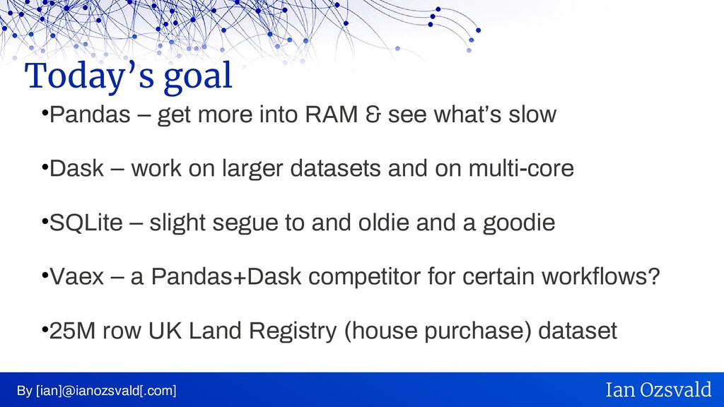 •Pandas – get more into RAM & see what's slow •...