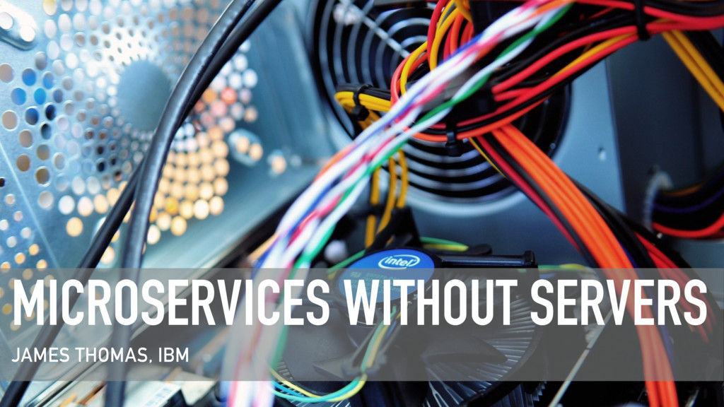 MICROSERVICES WITHOUT SERVERS JAMES THOMAS, IBM