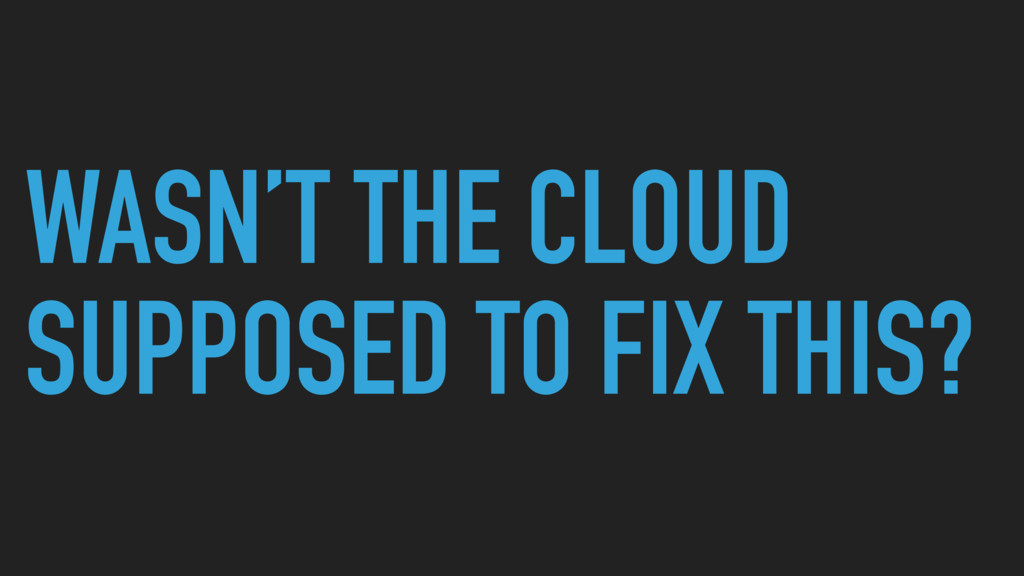 WASN'T THE CLOUD SUPPOSED TO FIX THIS?