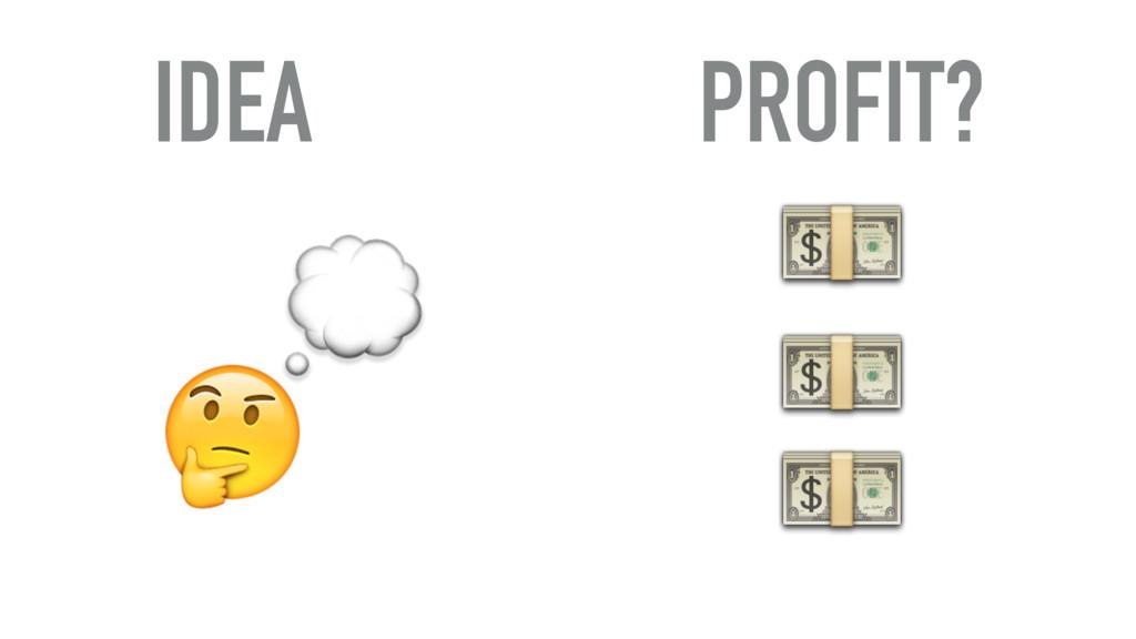 IDEA      PROFIT?