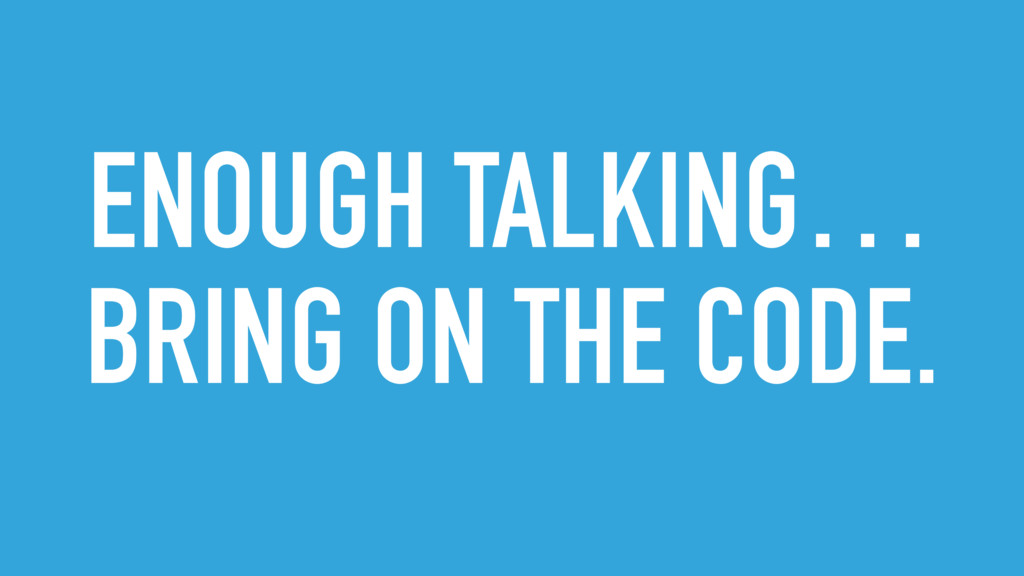 ENOUGH TALKING… BRING ON THE CODE.