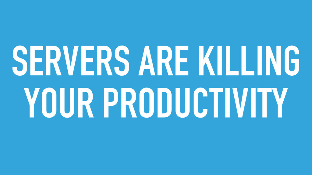 SERVERS ARE KILLING YOUR PRODUCTIVITY