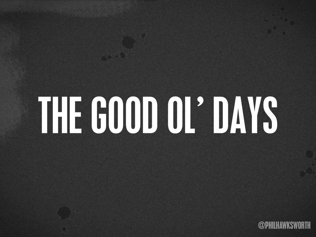 ><\ {} t @PHILHAWKSWORTH >< THE GOOD OL' DAYS