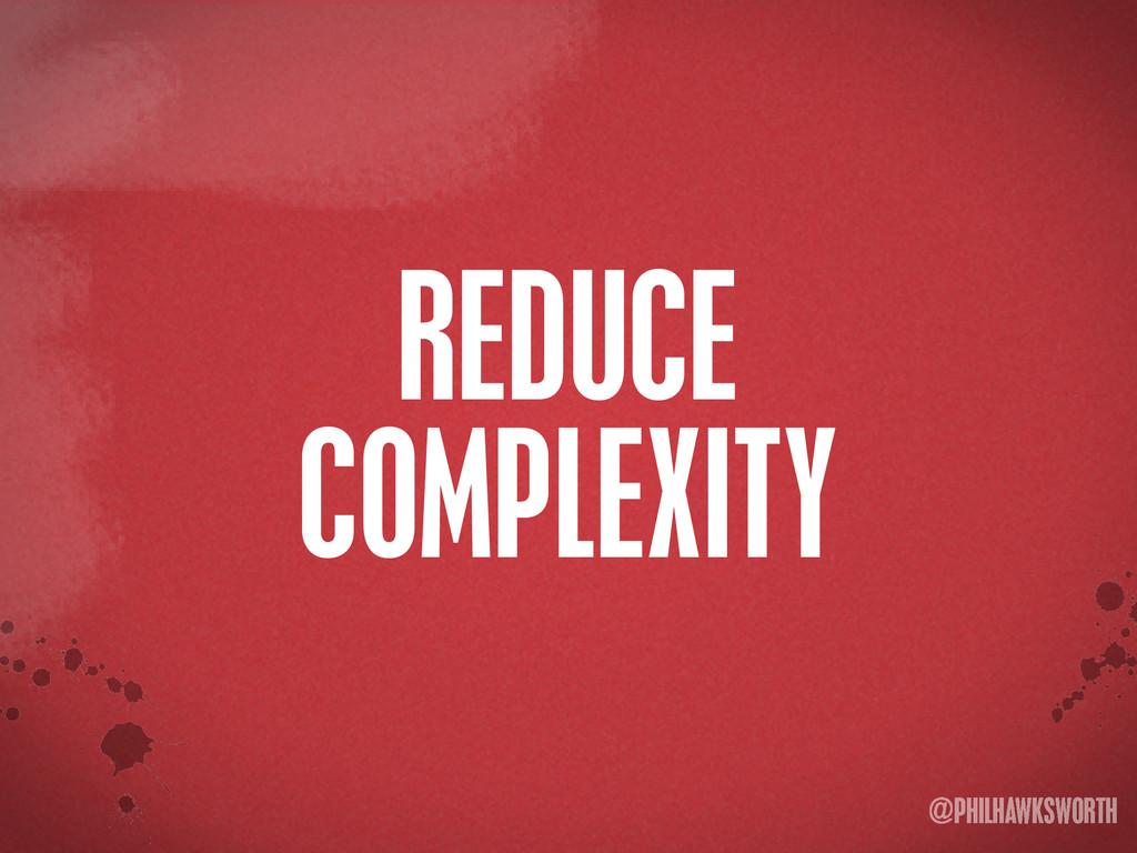 >< {}\ stu @PHILHAWKSWORTH REDUCE COMPLEXITY
