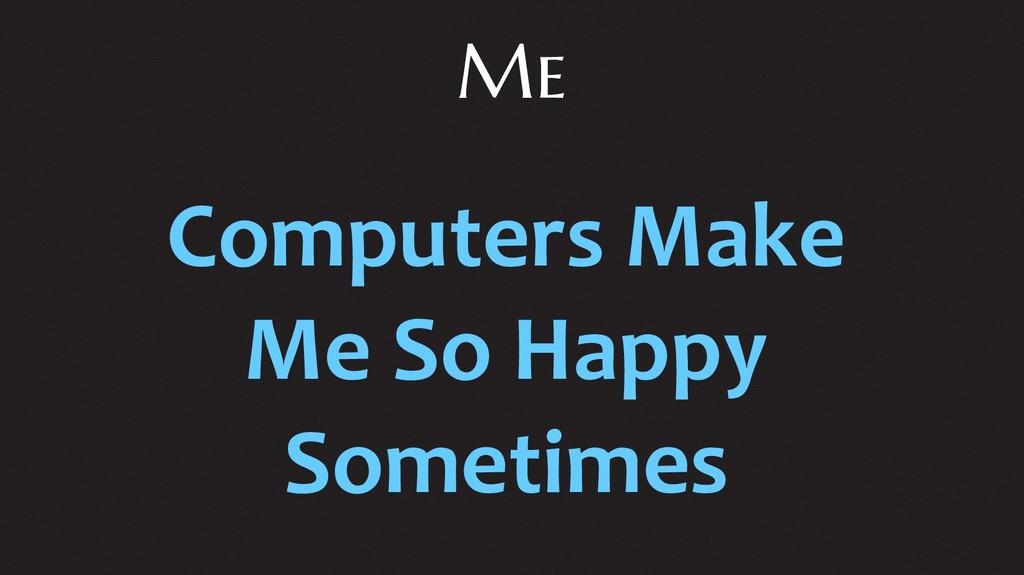 Me Computers Make Me So Happy Sometimes