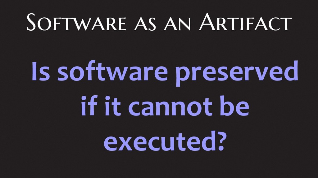 Software as an Artifact Is software preserved i...