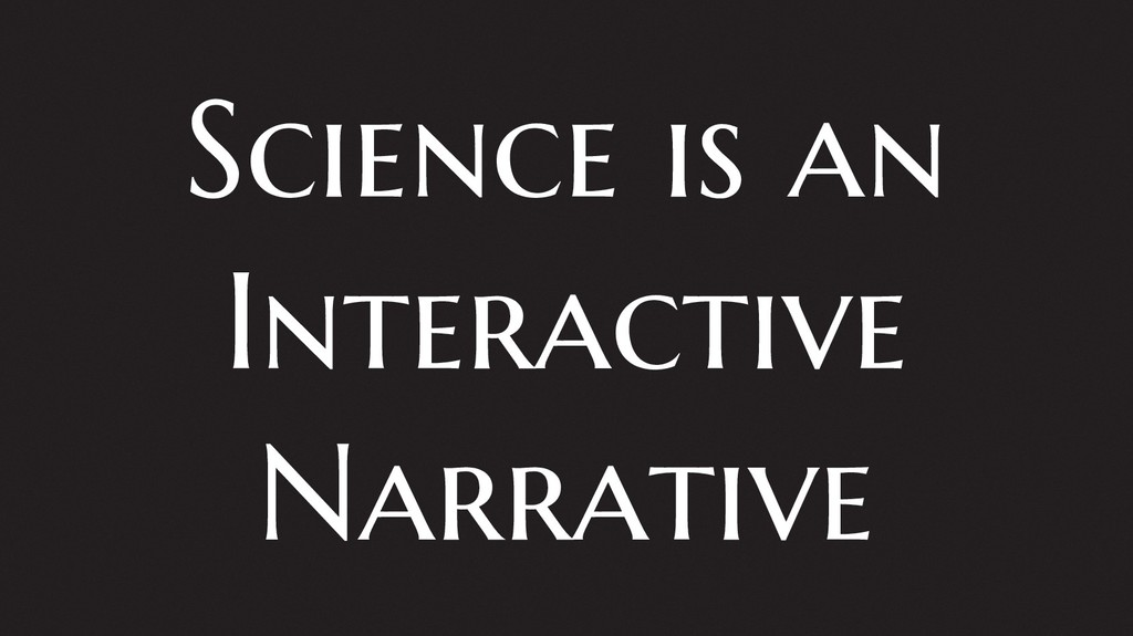 Science is an Interactive Narrative