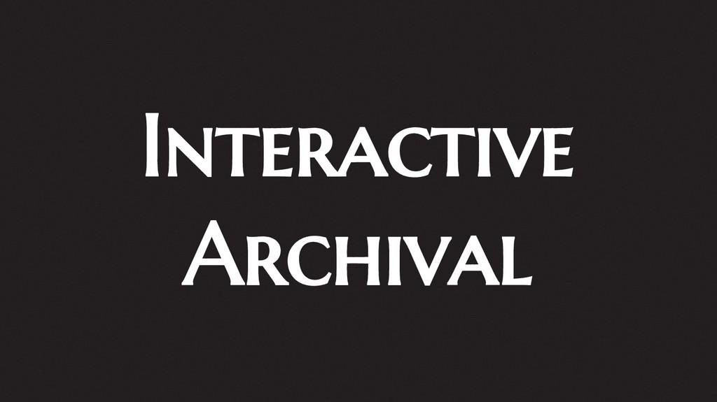 Interactive Archival