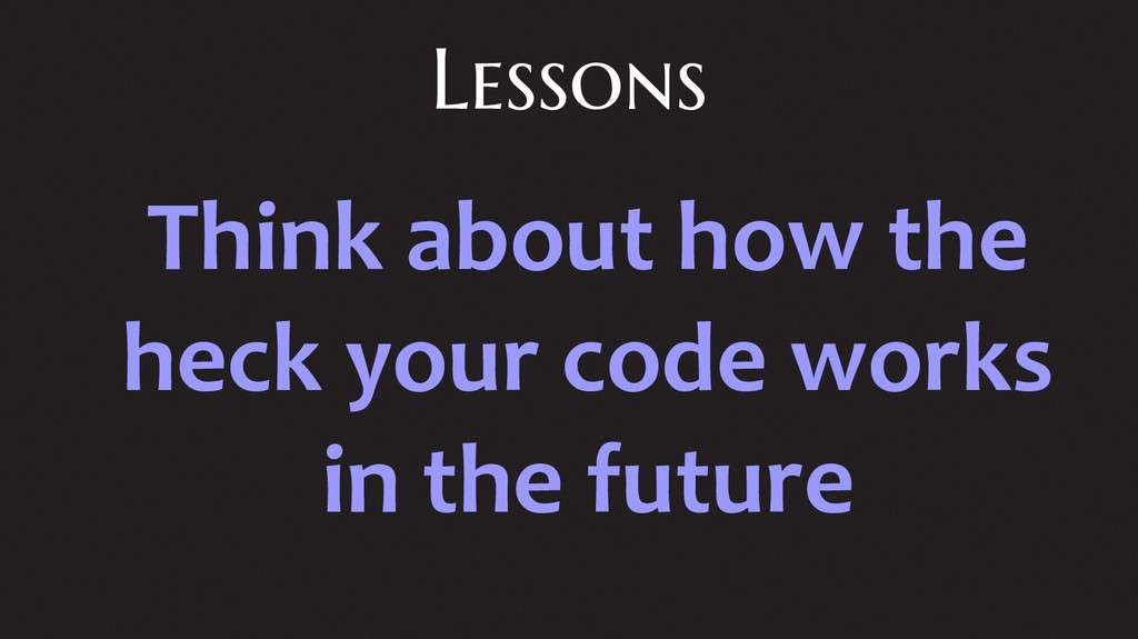 Lessons Think about how the heck your code work...