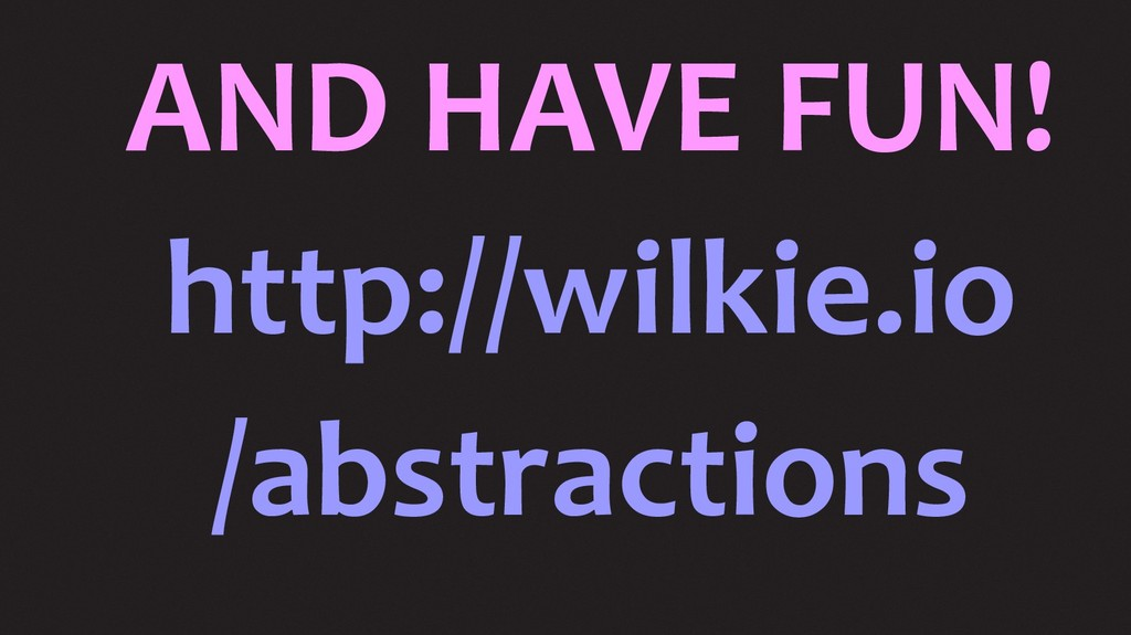 AND HAVE FUN! http://wilkie.io /abstractions