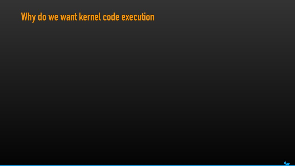 Why do we want kernel code execution