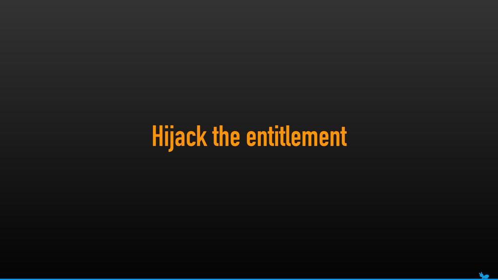 Hijack the entitlement