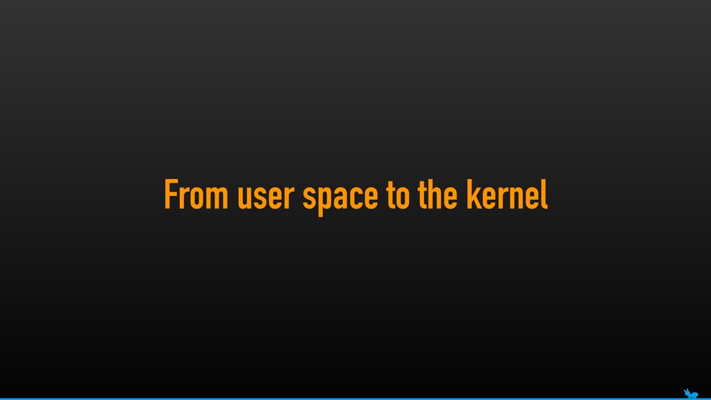From user space to the kernel