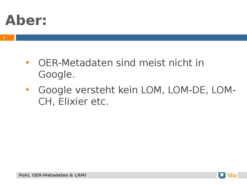 Aber: 5 OER-Metadaten sind meist nicht in Googl...