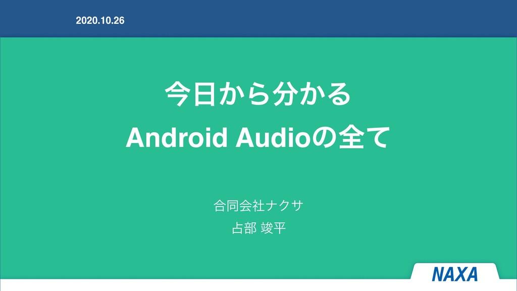 ࠓ͔Β͔Δ Android Audioͷશͯ 2020.10.26 ߹ಉձࣾφΫα ෦...
