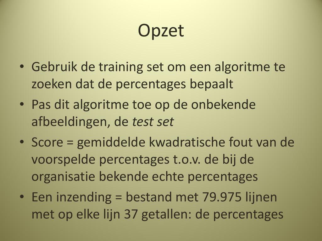 Opzet • Gebruik de training set om een algoritm...