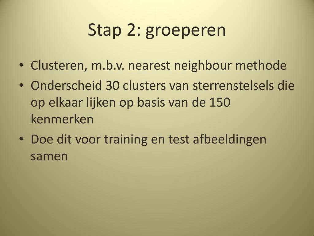 Stap 2: groeperen • Clusteren, m.b.v. nearest n...