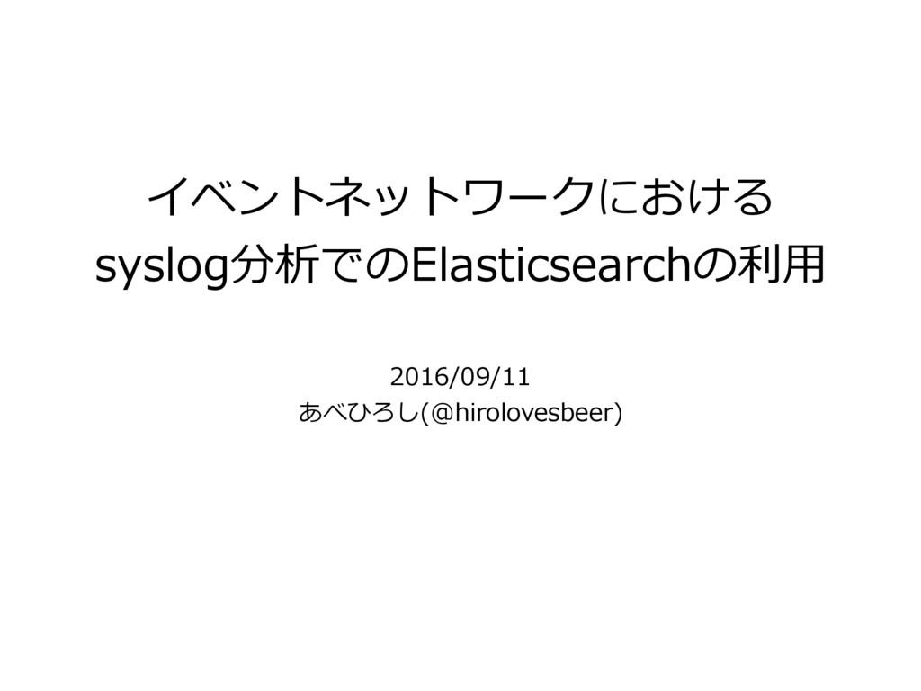 イベントネットワークにおける syslog分析でのElasticsearchの利⽤ 2016/...