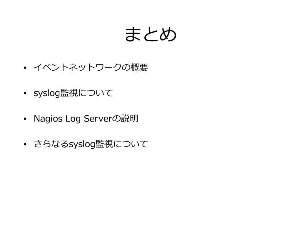 まとめ • イベントネットワークの概要 • syslog監視について • Nagios Log...