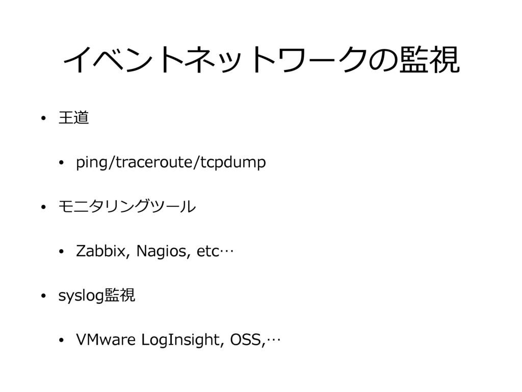イベントネットワークの監視 • 王道 • ping/traceroute/tcpdump • ...