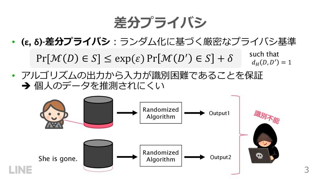 3 差分プライバシ • (ε, δ)-差分プライバシ︓ランダム化に基づく厳密なプライバシ基準 ...