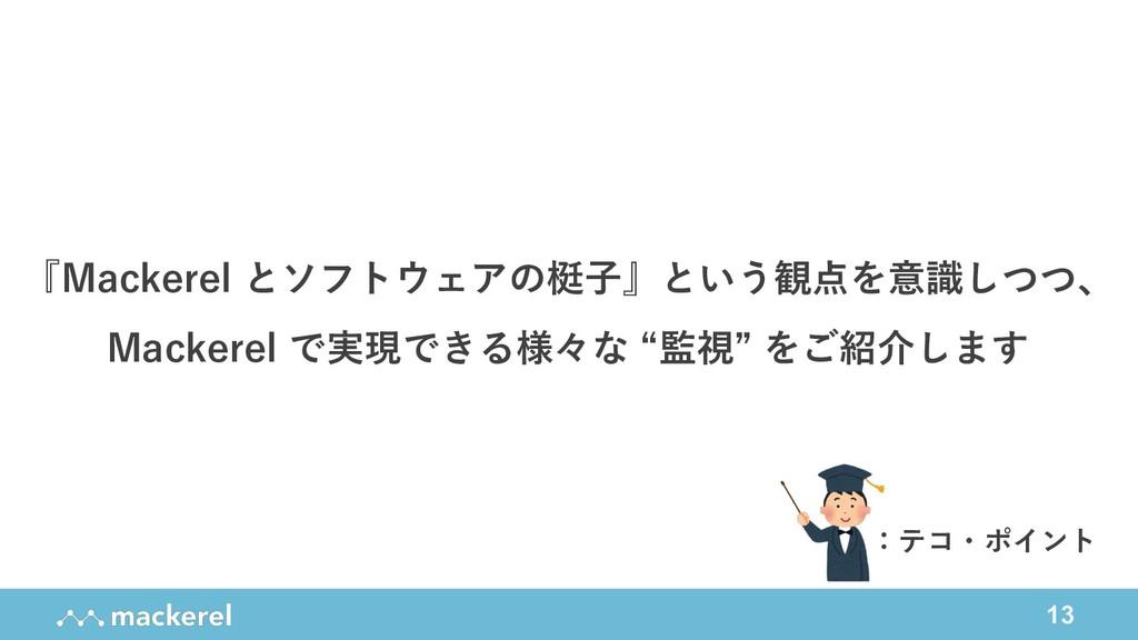 13 『Mackerel とソフトウェアの梃⼦』という観点を意識しつつ、 Mackerel で...