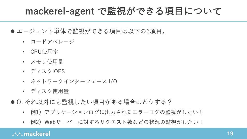 19 mackerel-agent で監視ができる項⽬について l エージェント単体で監視がで...