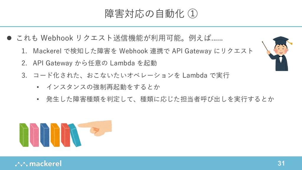 31 障害対応の⾃動化 ① l これも Webhook リクエスト送信機能が利⽤可能。例えば....