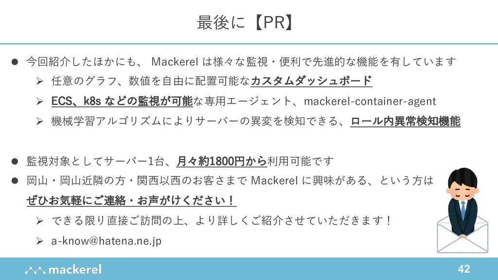 42 最後に【PR】 l 今回紹介したほかにも、 Mackerel は様々な監視・便利で先進的...