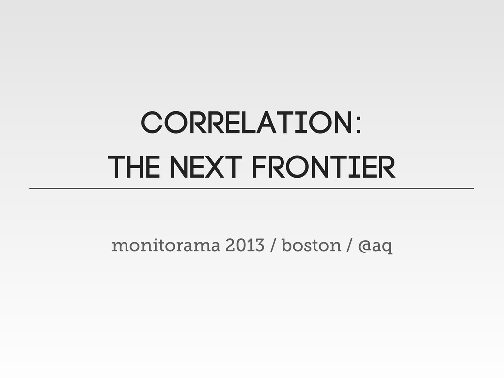 CORRELATION: THE NEXT FRONTIER monitorama 2013 ...