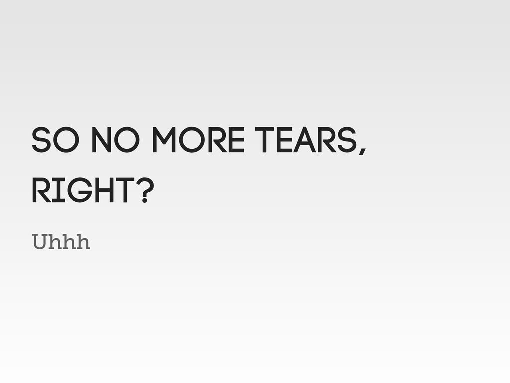Uhhh SO NO MORE TEARS, right?