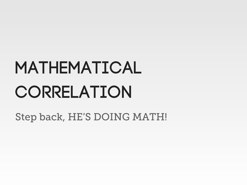 Step back, HE'S DOING MATH! MATHEMATICAL CORREL...
