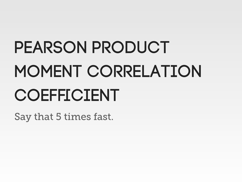 Say that 5 times fast. PEARSON Product moment c...