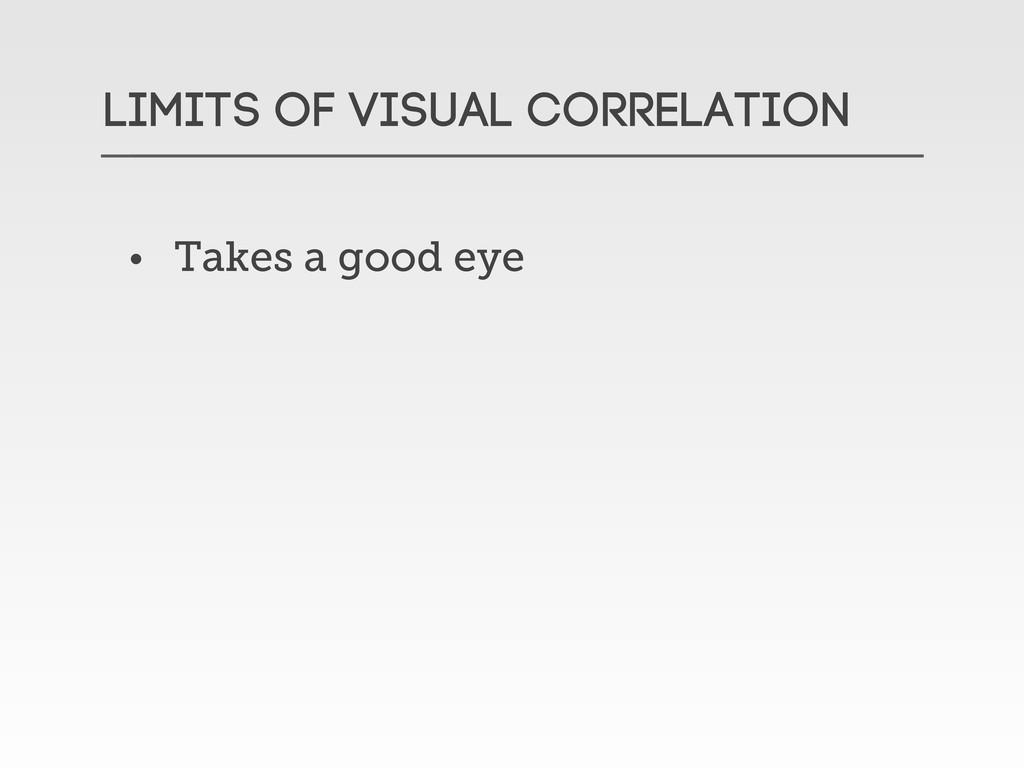 LIMITS OF VISUAL CORRELATION • Takes a good eye