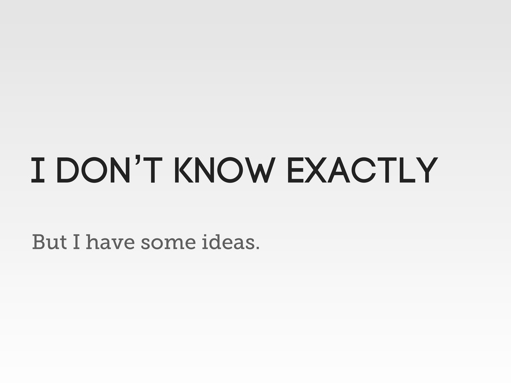 But I have some ideas. I don't know exactly