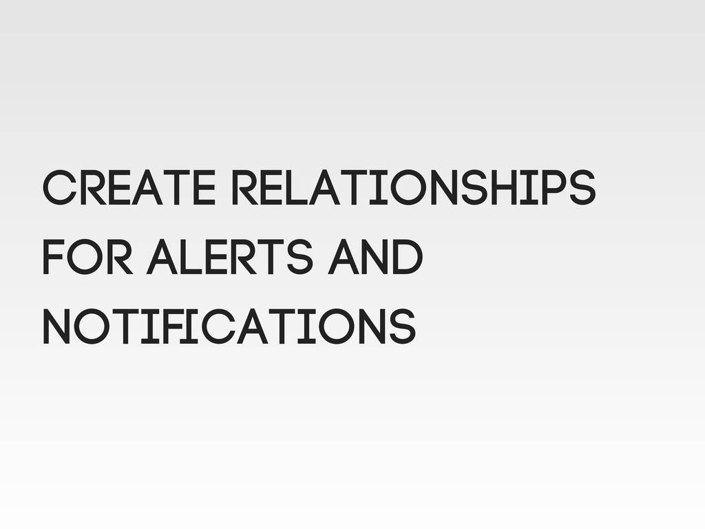 create relationships for alerts and notifications