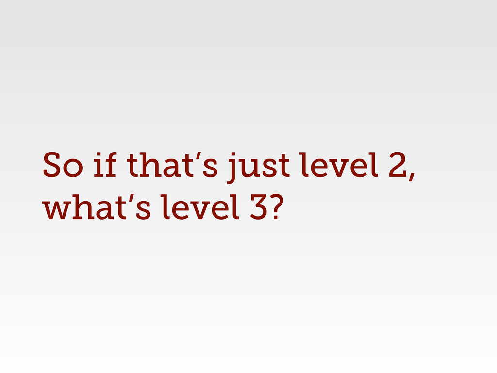 So if that's just level 2, what's level 3?