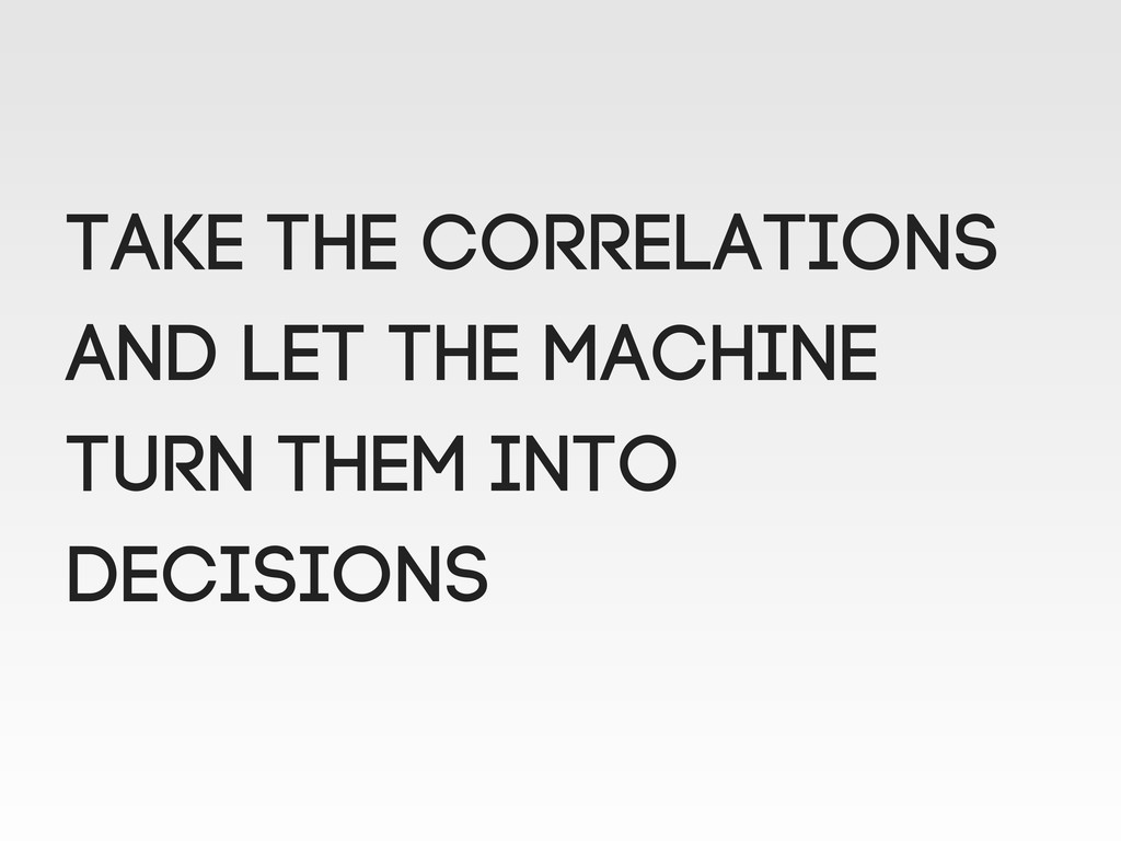 TAKE the correlations and let the machine turn ...