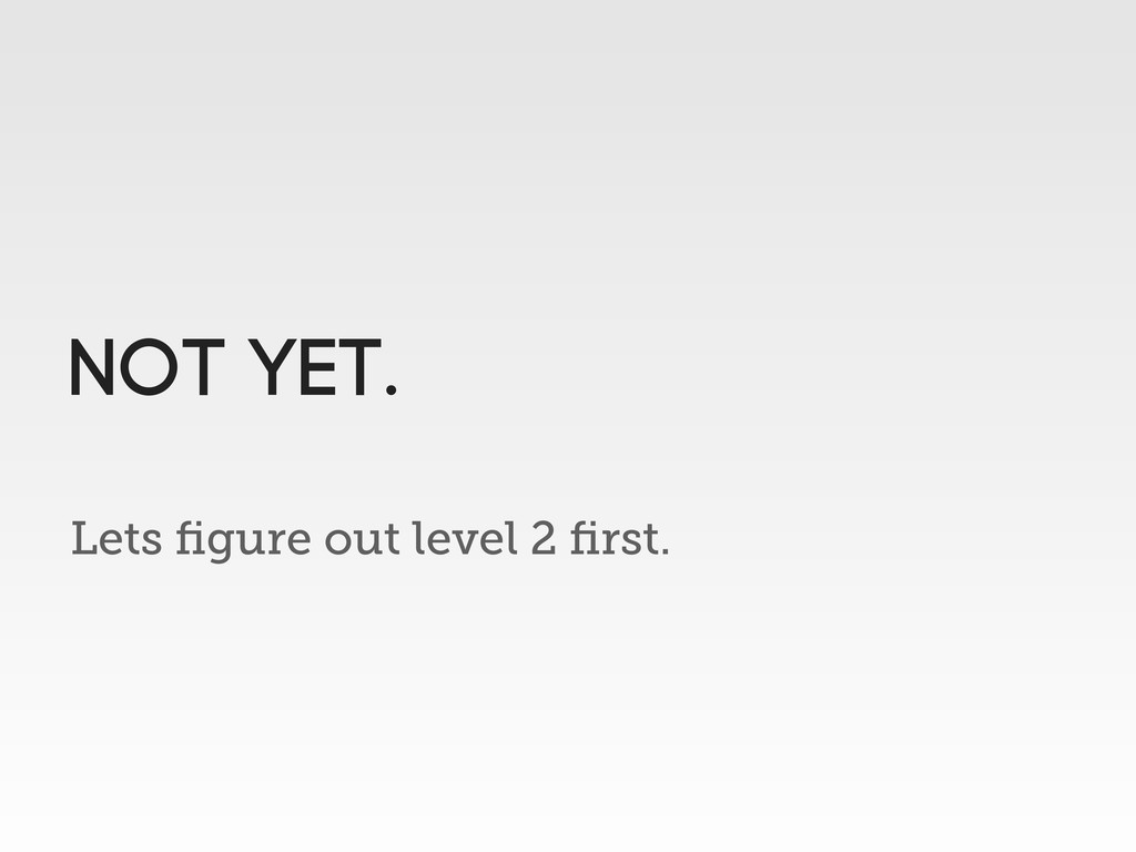 Lets figure out level 2 first. NOT YET.