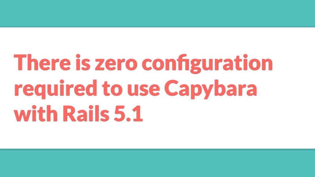 There is zero configuration required to use Capy...