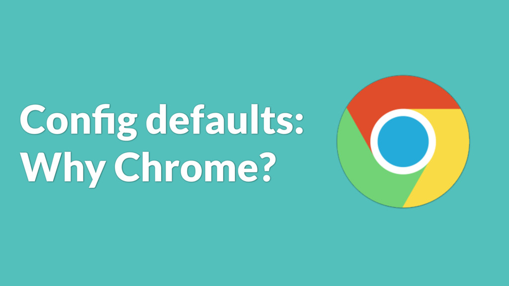 Config defaults: Why Chrome?