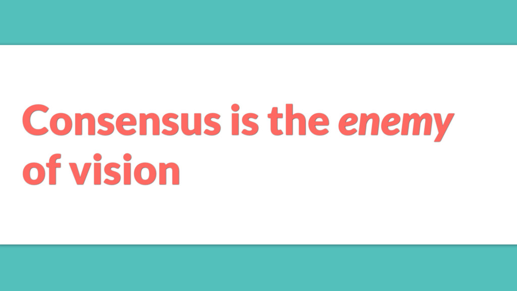 Consensus is the enemy of vision