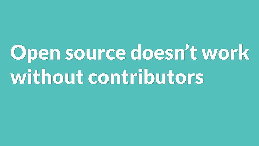 Open source doesn't work without contributors