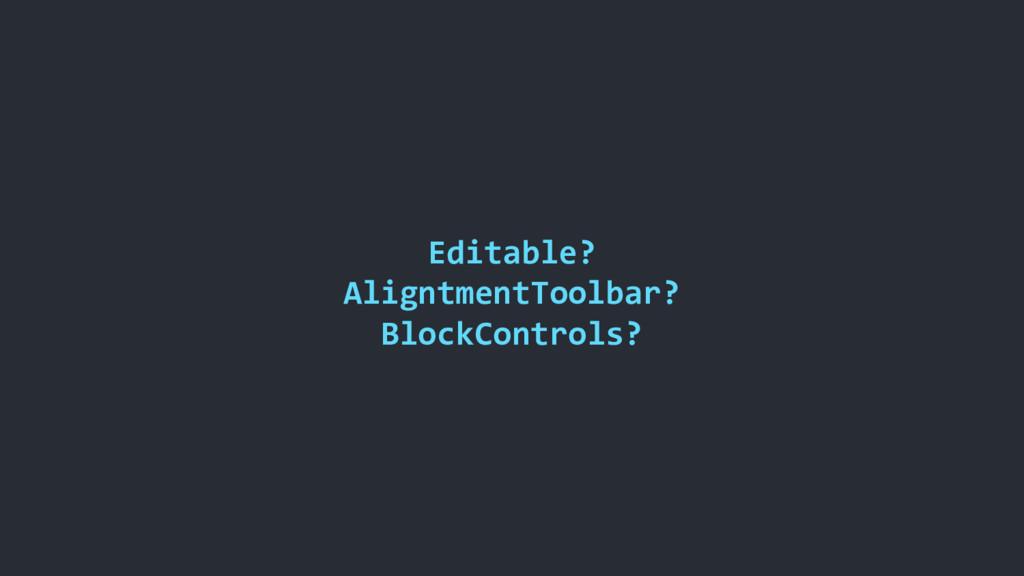 Editable? AligntmentToolbar? BlockControls?