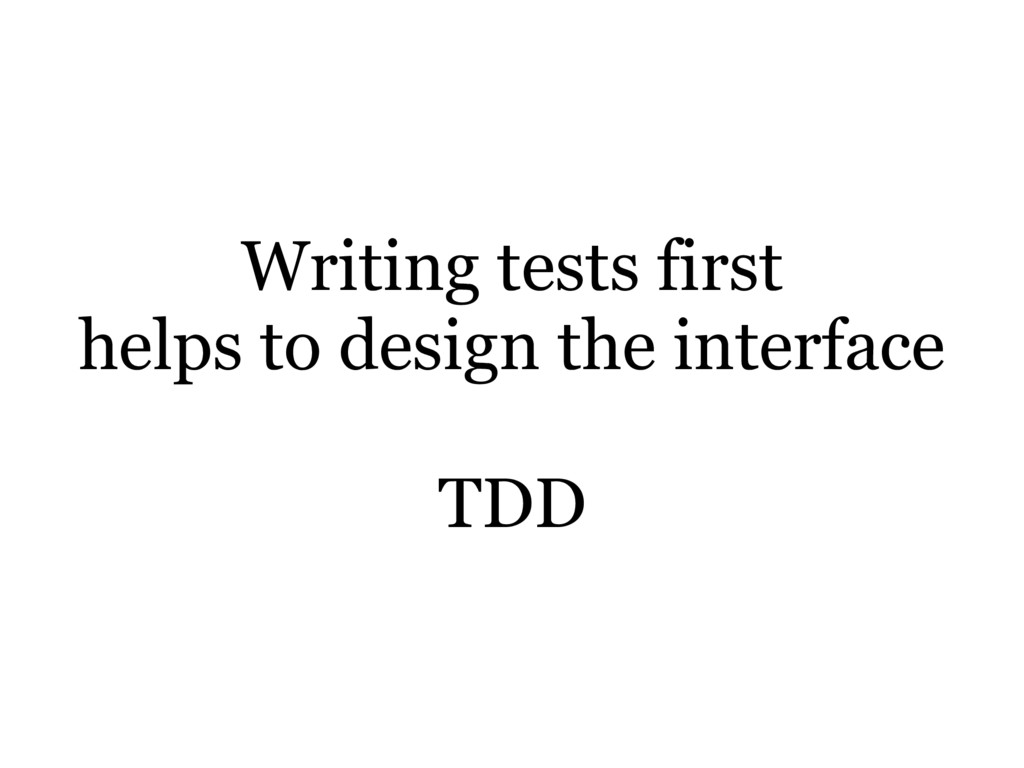 Writing tests first helps to design the interfa...