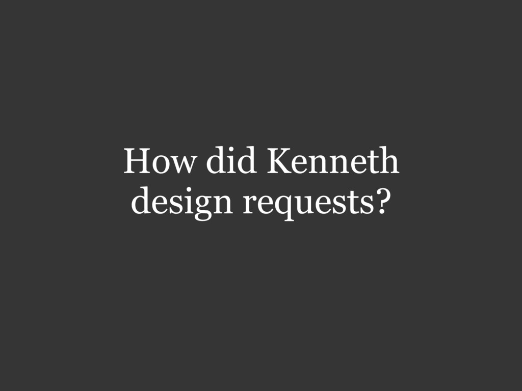 How did Kenneth design requests?