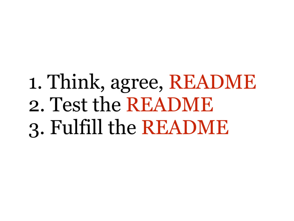 1. Think, agree, README 2. Test the README 3. F...